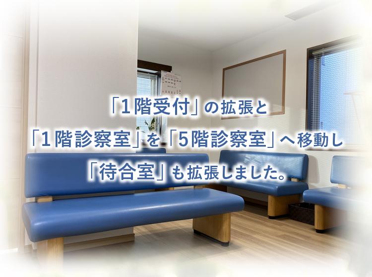 「1階受付」の拡張と「1階診察室」を「5階診察室」へ移動し、「待合室」も拡張しました。